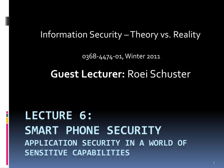 information security theory vs reality 0368 4474 01 winter 2011 guest lecturer roei schuster