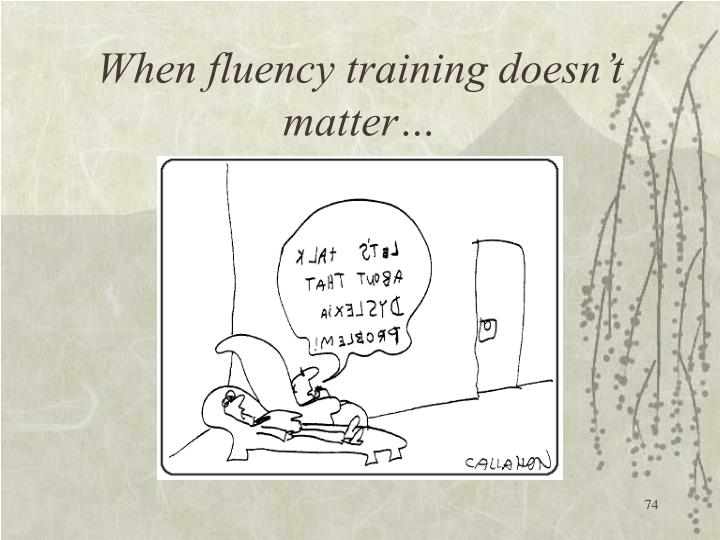 When fluency training doesn't matter…