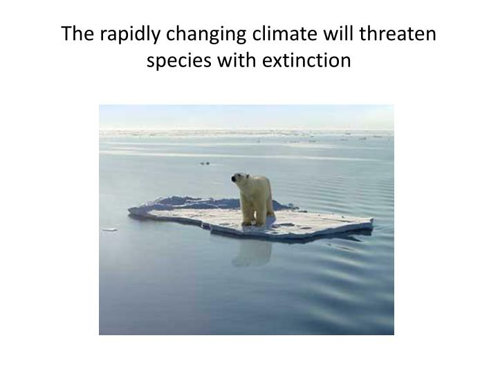 The rapidly changing climate will threaten species with extinction