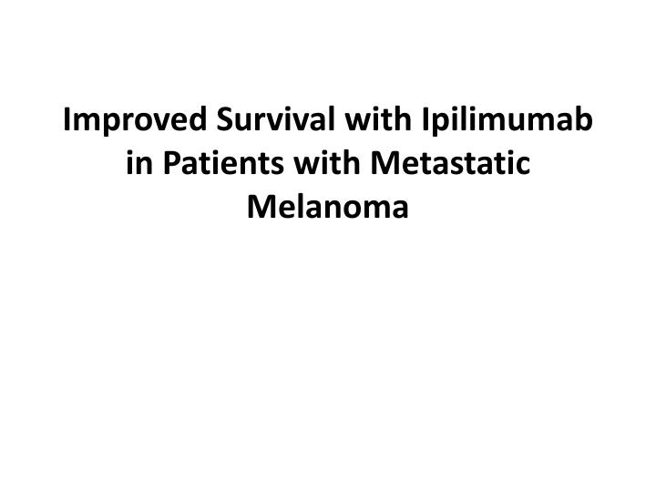 improved survival with ipilimumab in patients with metastatic melanoma n.