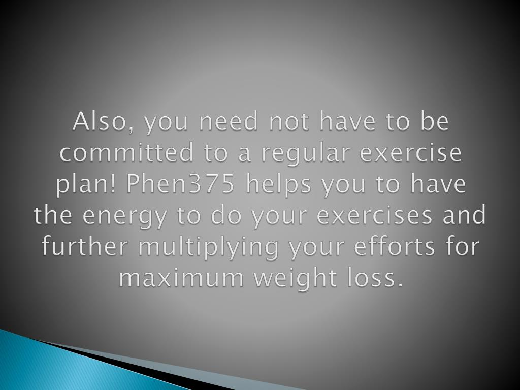 Also, you need not have to be committed to a regular exercise plan! Phen375 helps you to have the energy to do your exercises and further multiplying your efforts for maximum weight loss.