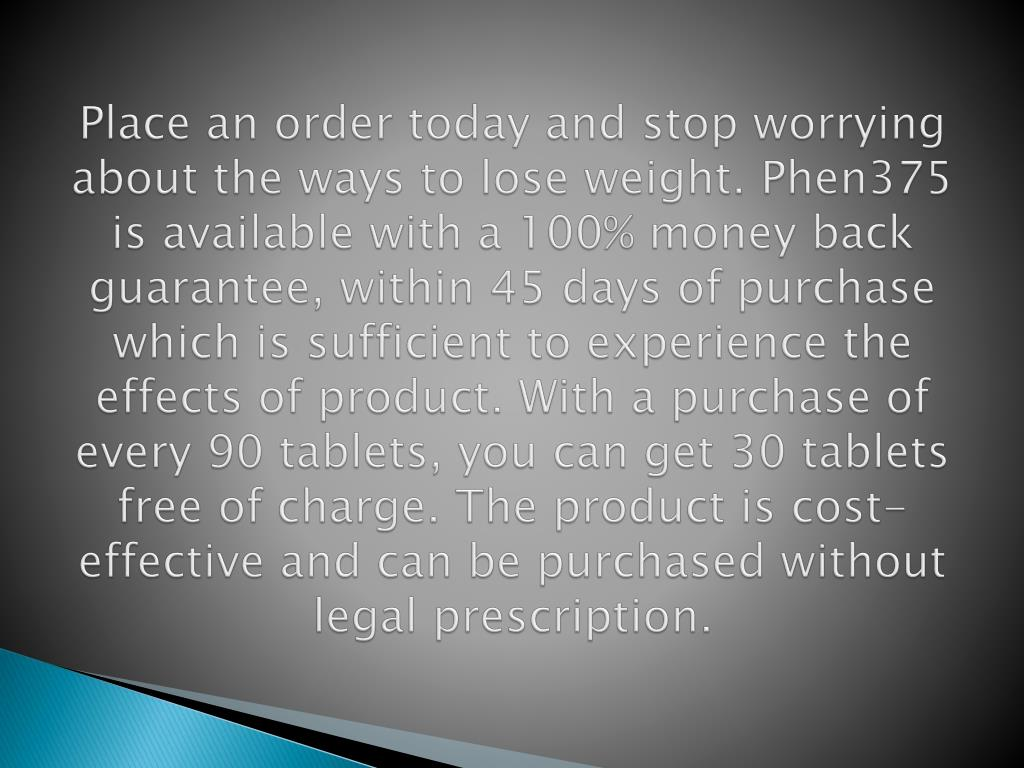 Place an order today and stop worrying about the ways to lose weight. Phen375 is available with a 100% money back guarantee, within 45 days of purchase which is sufficient to experience the effects of product. With a purchase of every 90 tablets, you can get 30 tablets free of charge. The product is cost-effective and can be purchased without legal prescription.