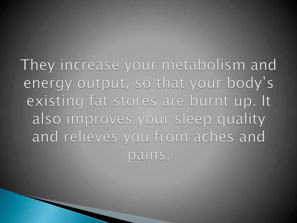 They increase your metabolism and energy output, so that your body's existing fat stores are burnt up. It also improves your sleep quality and relieves you from aches and pains.