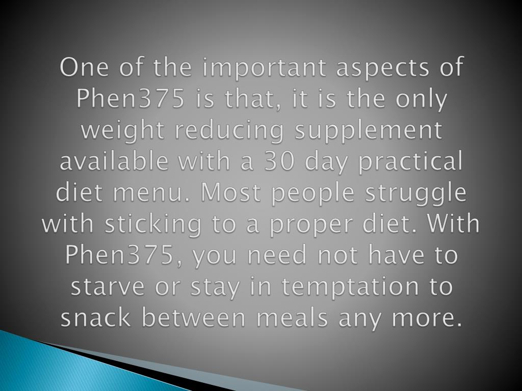 One of the important aspects of Phen375 is that, it is the only weight reducing supplement available with a 30 day practical diet menu. Most people struggle with sticking to a proper diet. With Phen375, you need not have to starve or stay in temptation to snack between meals any more.