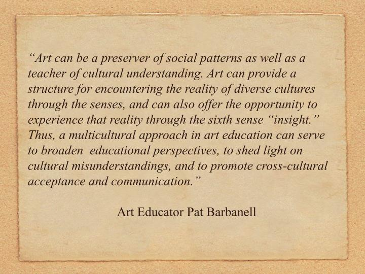 """""""Art can be a preserver of social patterns as well as a teacher of cultural understanding. Art can provide a structure for encountering the reality of diverse cultures through the senses, and can also offer the opportunity to experience that reality through the sixth sense """"insight."""" Thus, a multicultural approach in art education can serve to broaden  educational perspectives, to shed light on cultural misunderstandings, and to promote cross-cultural acceptance and communication."""""""
