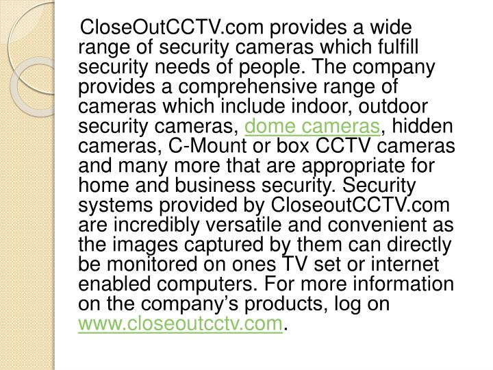 CloseOutCCTV.com provides a wide range of security cameras which fulfill security needs of people. The company provides a comprehensive range of cameras which include indoor, outdoor security cameras,