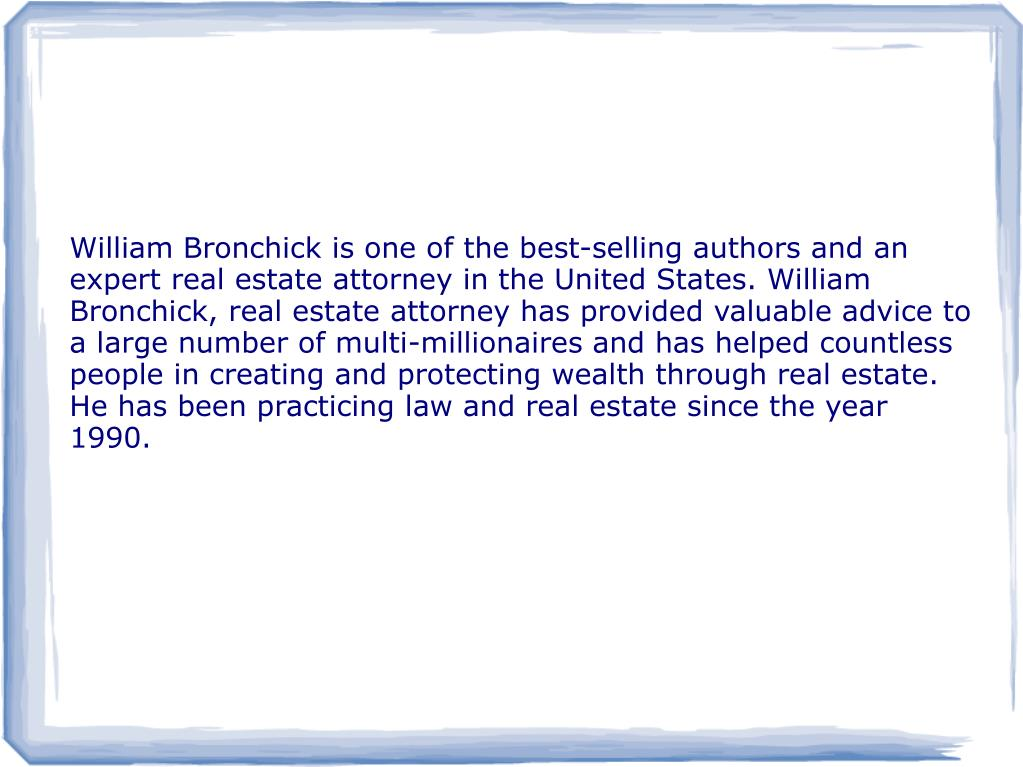 William Bronchick is one of the best-selling authors and an expert real estate attorney in the United States. William Bronchick, real estate attorney has provided valuable advice to a large number of multi-millionaires and has helped countless people in creating and protecting wealth through real estate. He has been practicing law and real estate since the year 1990.