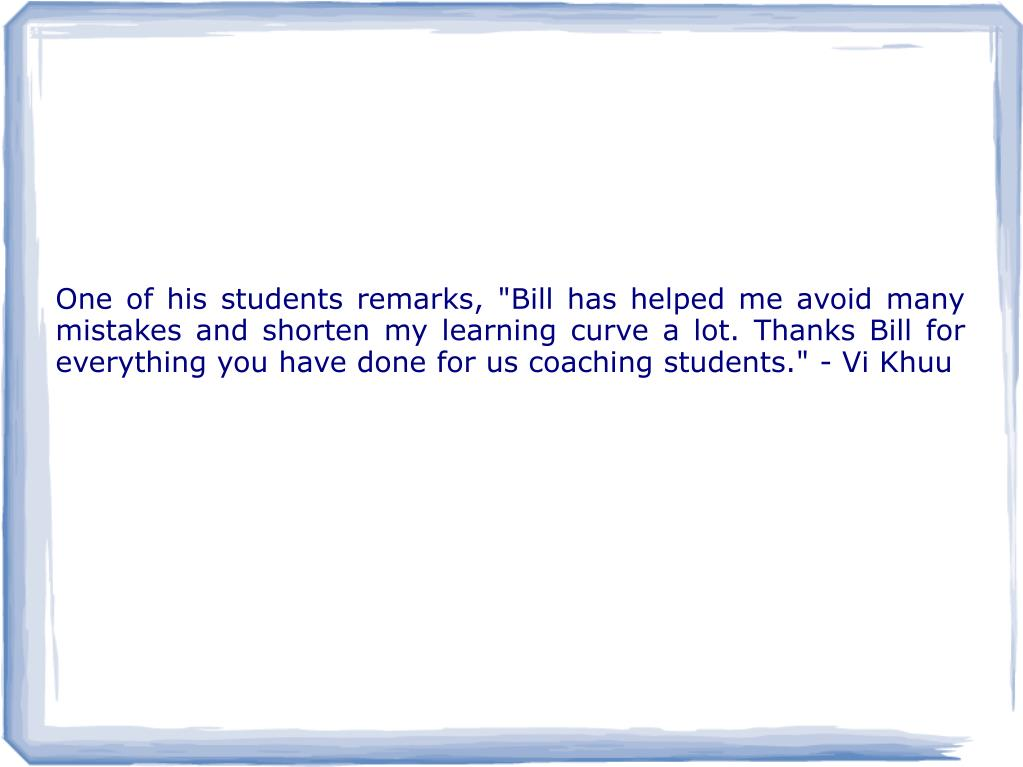 "One of his students remarks, ""Bill has helped me avoid many mistakes and shorten my learning curve a lot. Thanks Bill for everything you have done for us coaching students."" - Vi Khuu"