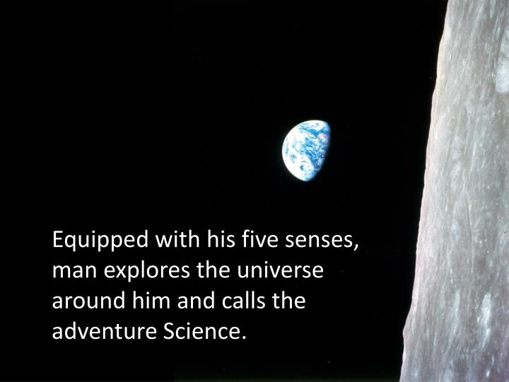 Equipped with his five senses, man explores the universe around him and calls the adventure Science....