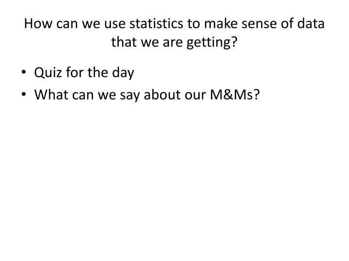 How can we use statistics to make sense of data that we are getting?