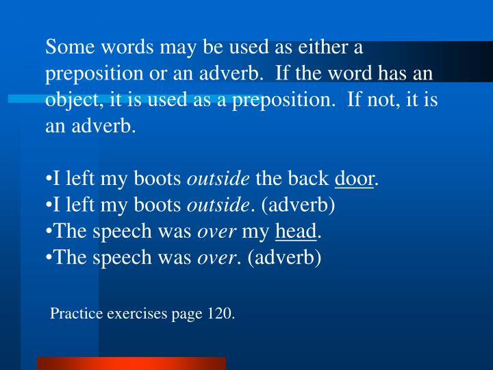 Some words may be used as either a preposition or an adverb.  If the word has an object, it is used as a preposition.  If not, it is an adverb.