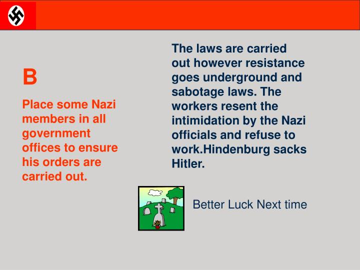 The laws are carried out however resistance goes underground and sabotage laws. The workers resent the intimidation by the Nazi officials and refuse to work.Hindenburg sacks Hitler.
