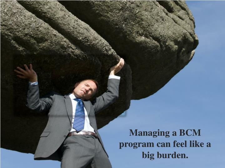 Managing a BCM program can feel like a big burden.