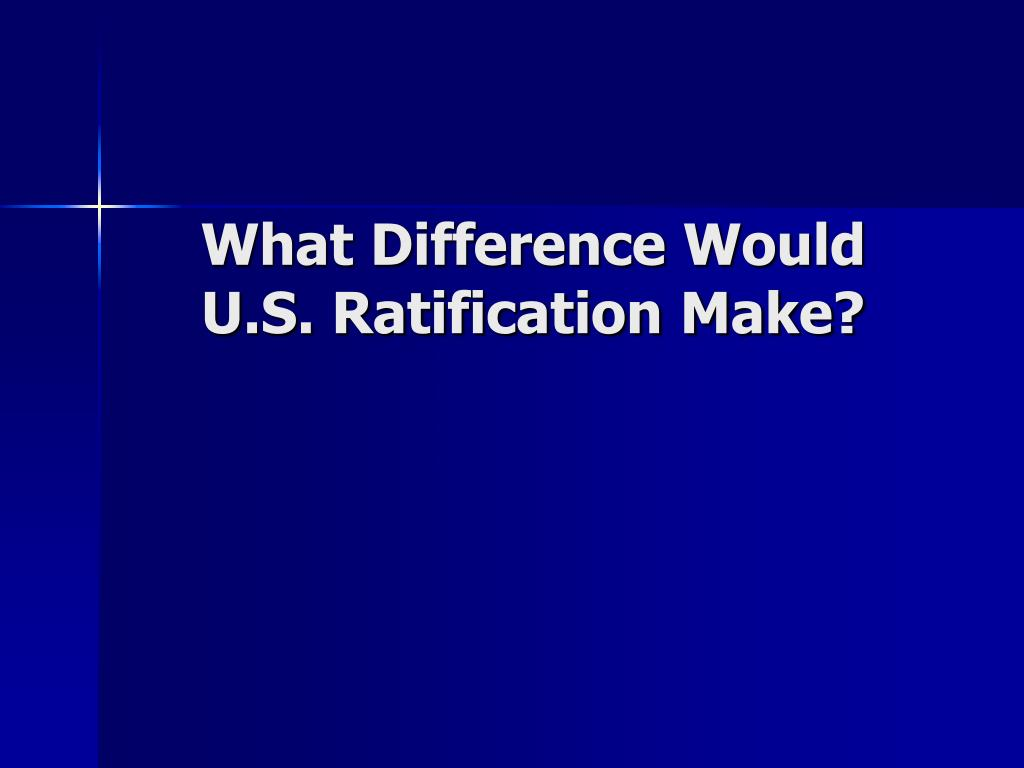 What Difference Would  U.S. Ratification Make?