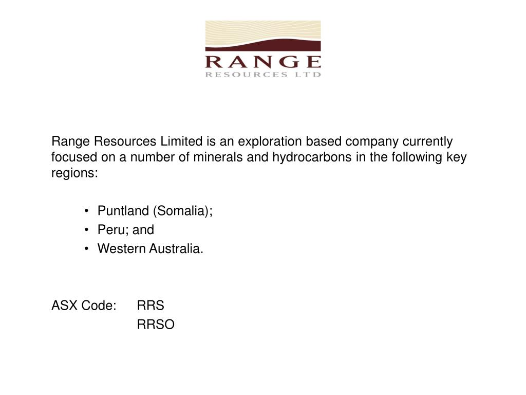 Range Resources Limited is an exploration based company currently focused on a number of minerals and hydrocarbons in the following key regions: