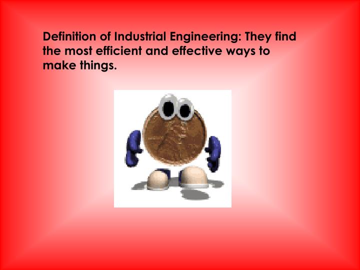 Definition of Industrial Engineering: They find the most efficient and effective ways to make things...