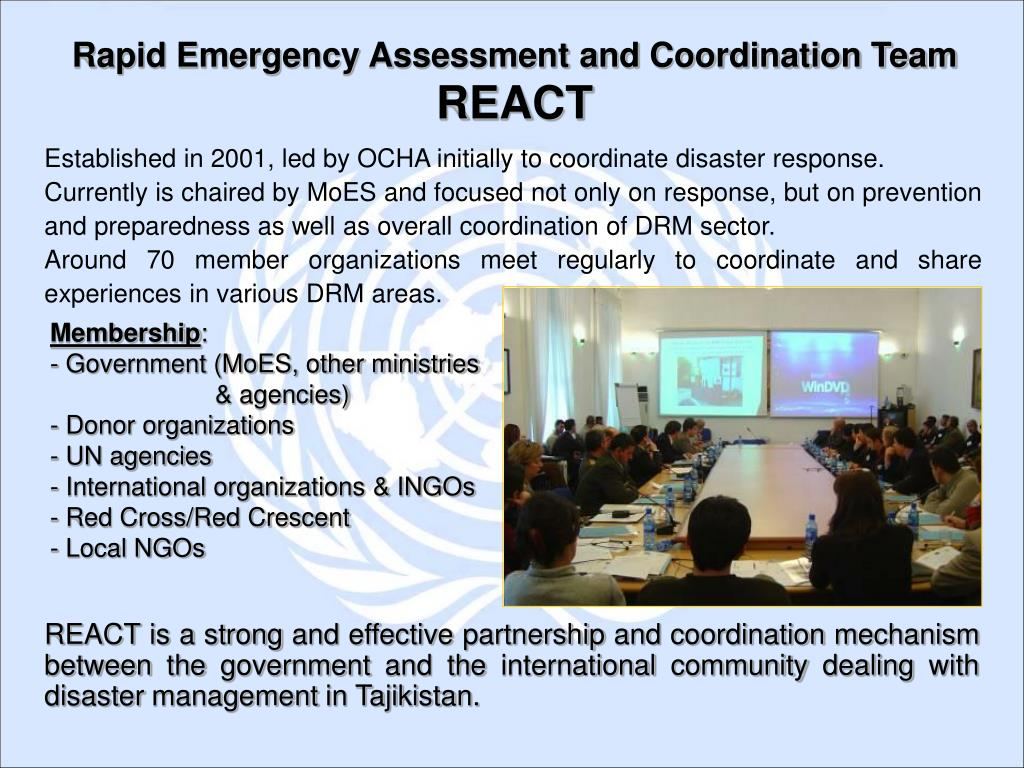REACT is a strong and effective partnership and coordination mechanism between the government and the international community dealing with disaster management in Tajikistan.