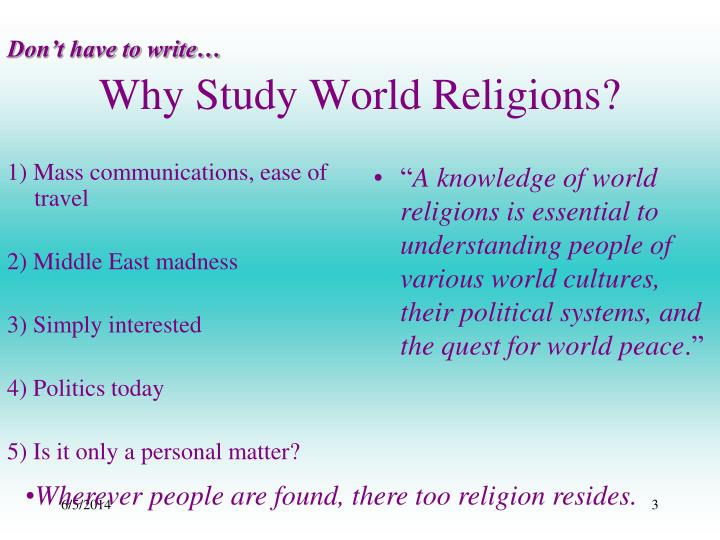 why study world religions Why study religion the study of religion prepares you for more than a career—it prepares you for life our exploring series introduces the world's great religious traditions, like exploring zen buddhism, exploring american religious history, or exploring global christianity.