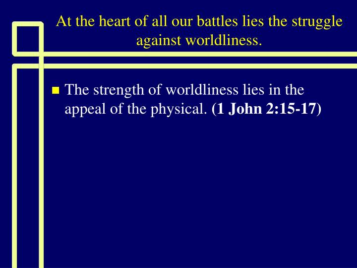 at the heart of all our battles lies the struggle against worldliness n.