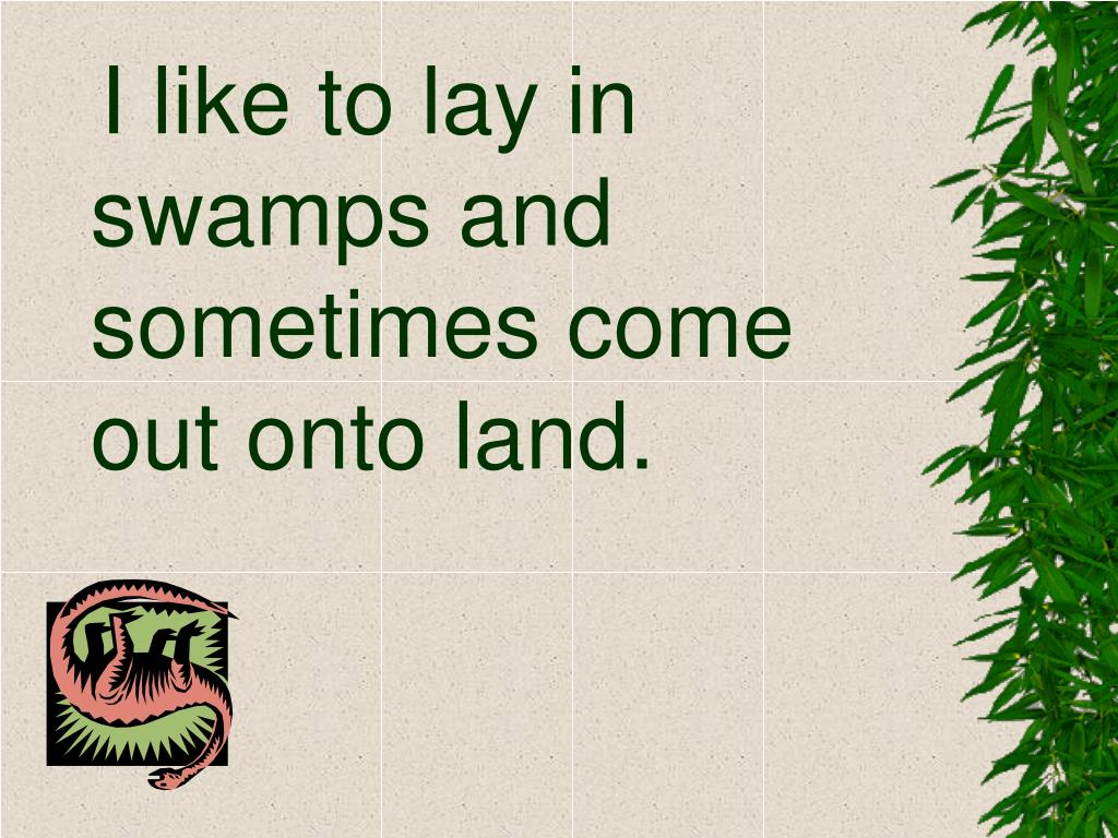 I like to lay in swamps and sometimes come out onto land.