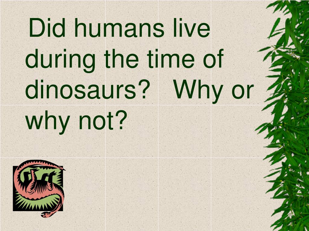 Did humans live during the time of dinosaurs?   Why or why not?