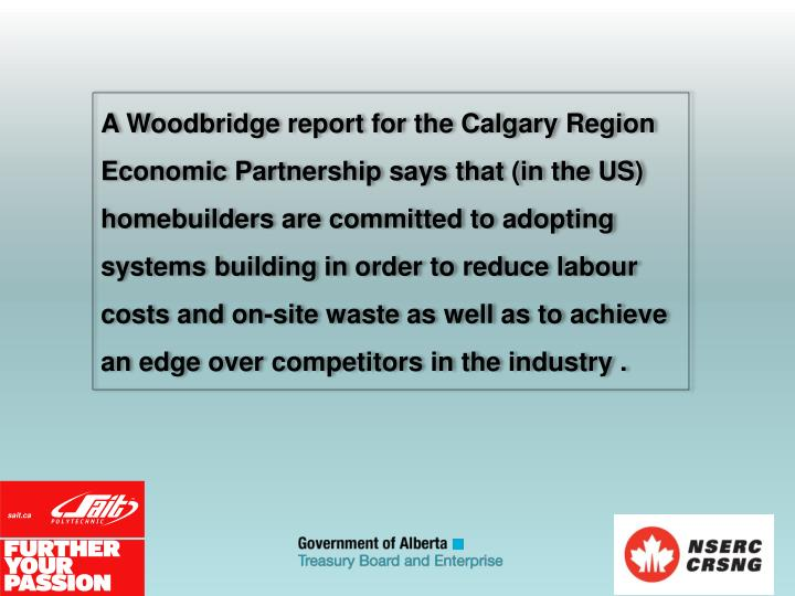 A Woodbridge report for the Calgary Region Economic Partnership says that (in the US) homebuilders are committed to adopting systems building in order to reduce labour costs and on-site waste as well as to achieve an edge over competitors in the industry .