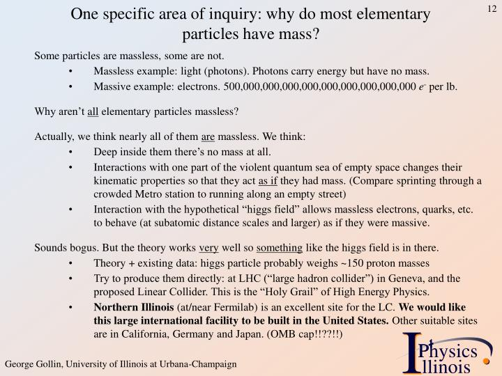 One specific area of inquiry: why do most elementary particles have mass?