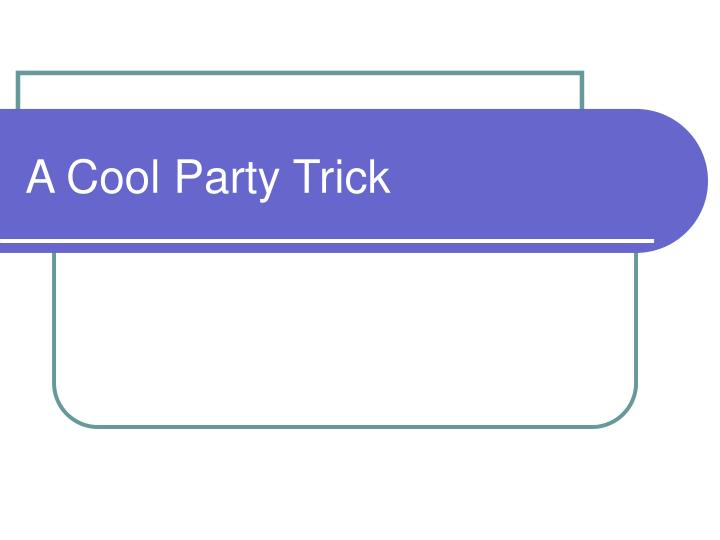 a cool party trick n.