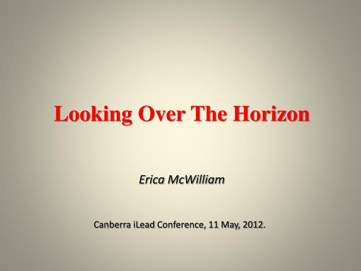looking over the horizon erica mcwilliam canberra ilead conference 11 may 2012 n.