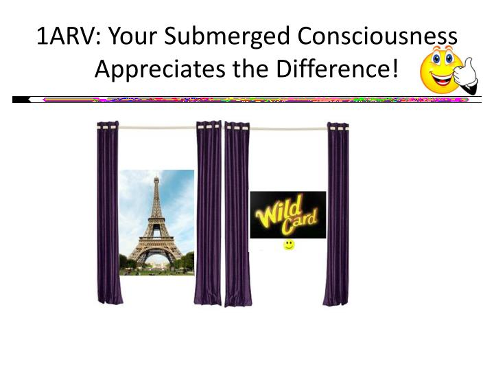 1ARV: Your Submerged Consciousness Appreciates the Difference!