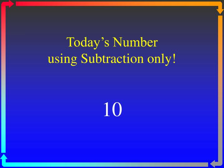 today s number using subtraction only n.
