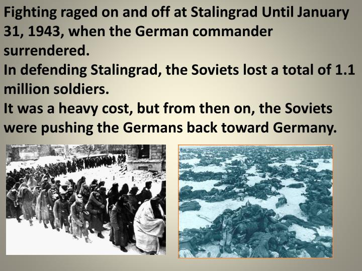 Fighting raged on and off at Stalingrad Until January 31, 1943, when the German commander surrendered.
