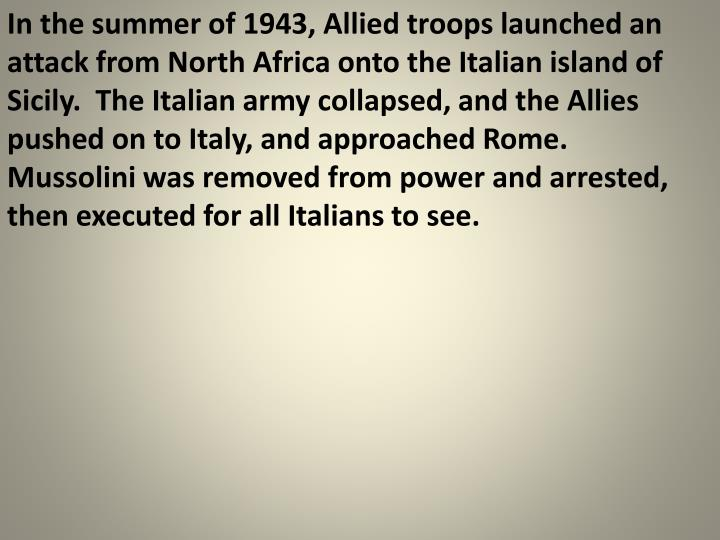 In the summer of 1943, Allied troops launched an attack from North Africa onto the Italian island of Sicily.  The Italian army collapsed, and the Allies pushed on to Italy, and approached Rome.