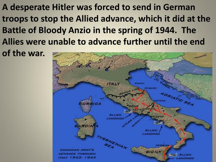 A desperate Hitler was forced to send in German troops to stop the Allied advance, which it did at the Battle of Bloody Anzio in the spring of 1944.  The Allies were unable to advance further until the end of the war.