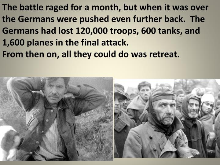 The battle raged for a month, but when it was over the Germans were pushed even further back.  The Germans had lost 120,000 troops, 600 tanks, and 1,600 planes in the final attack.