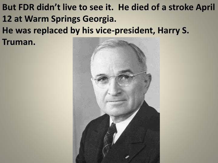 But FDR didn't live to see it.  He died of a stroke April 12 at Warm Springs Georgia.