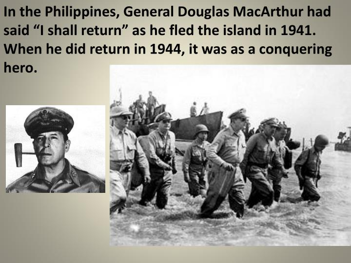 """In the Philippines, General Douglas MacArthur had said """"I shall return"""" as he fled the island in 1941.  When he did return in 1944, it was as a conquering hero."""