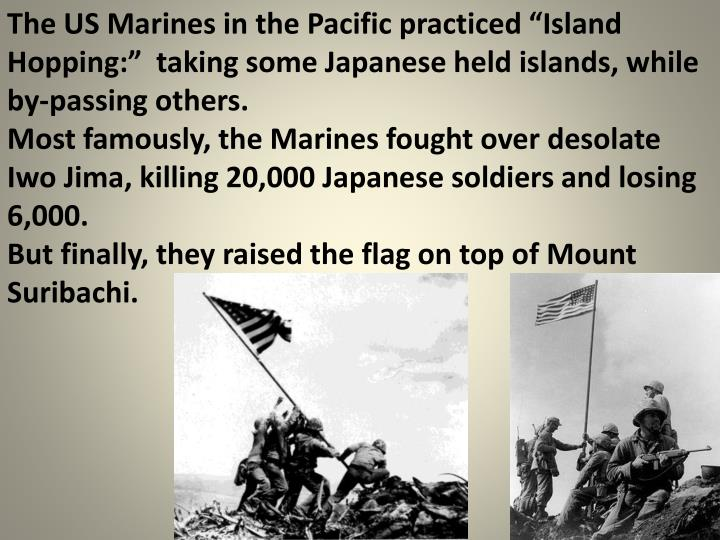 """The US Marines in the Pacific practiced """"Island Hopping:""""  taking some Japanese held islands, while by-passing others."""
