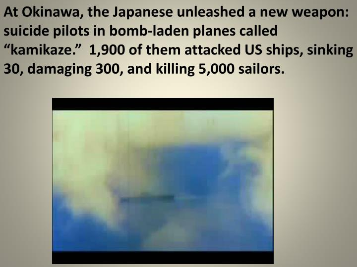 """At Okinawa, the Japanese unleashed a new weapon:  suicide pilots in bomb-laden planes called """"kamikaze.""""  1,900 of them attacked US ships, sinking 30, damaging 300, and killing 5,000 sailors."""
