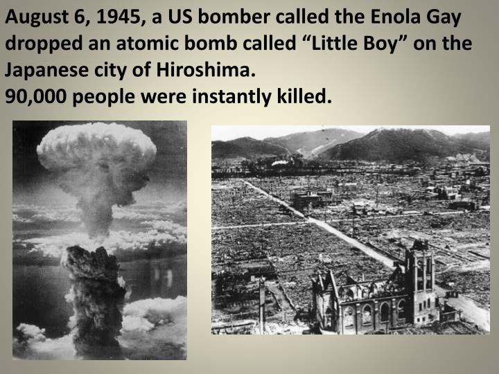 """August 6, 1945, a US bomber called the Enola Gay dropped an atomic bomb called """"Little Boy"""" on the Japanese city of Hiroshima."""