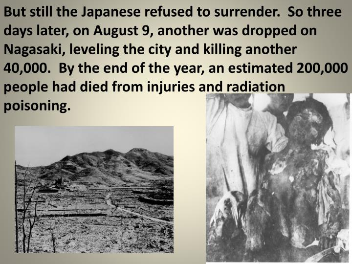 But still the Japanese refused to surrender.  So three days later, on August 9, another was dropped on Nagasaki, leveling the city and killing another 40,000.  By the end of the year, an estimated 200,000 people had died from injuries and radiation poisoning.
