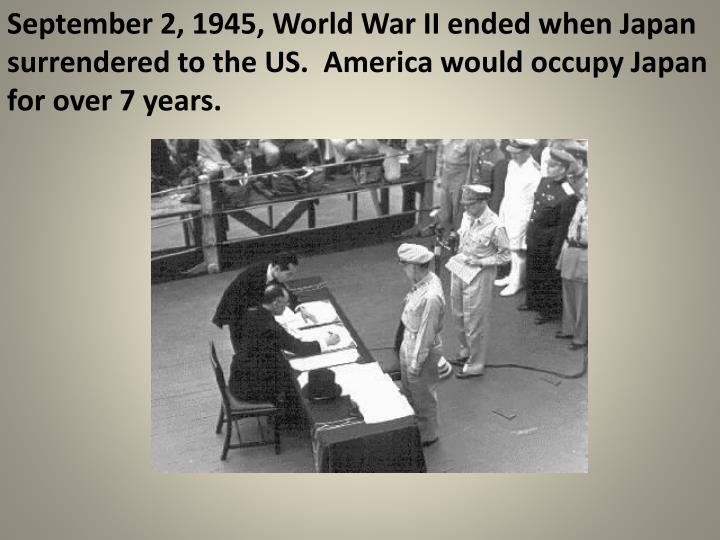 September 2, 1945, World War II ended when Japan surrendered to the US.  America would occupy Japan for over 7 years.