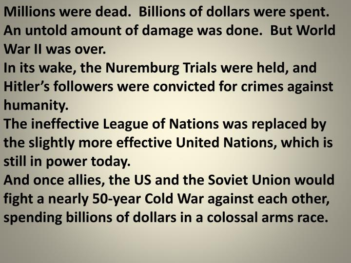 Millions were dead.  Billions of dollars were spent.  An untold amount of damage was done.  But World War II was over.