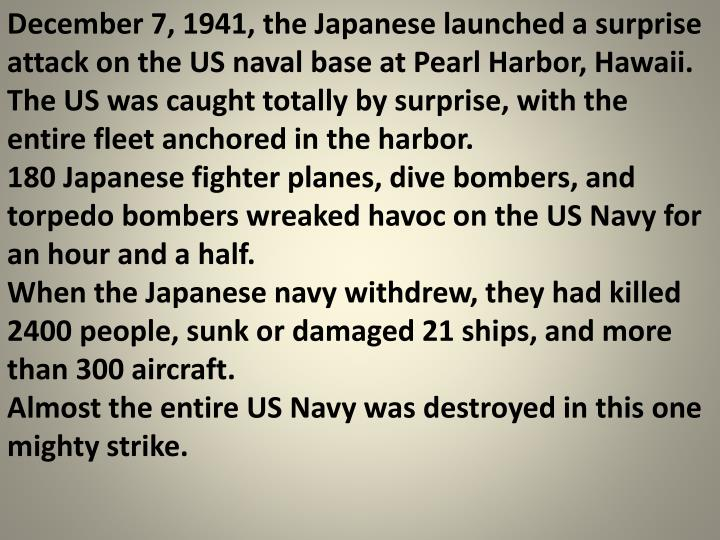 December 7, 1941, the Japanese launched a surprise attack on the US naval base at Pearl Harbor, Hawaii.  The US was caught totally by surprise, with the entire fleet anchored in the harbor.