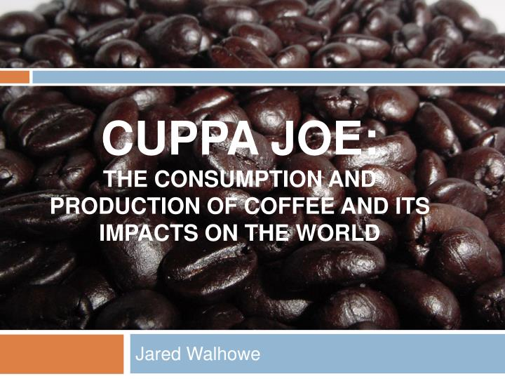 cuppa joe the consumption and production of coffee and its impacts on the world n.