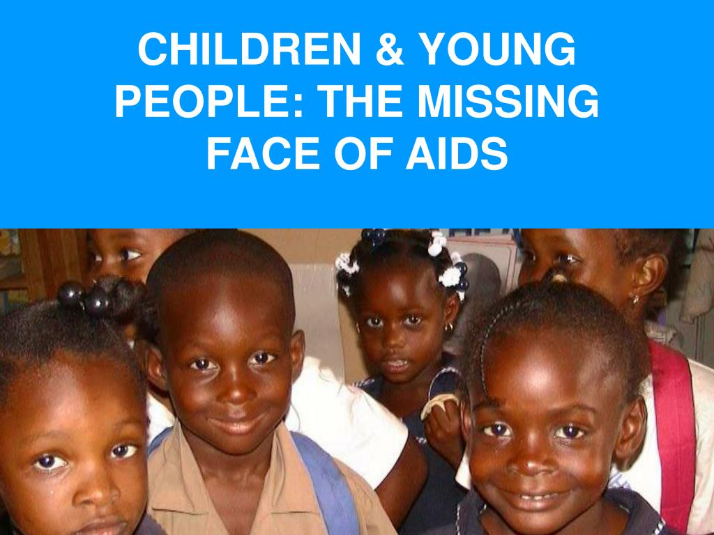 CHILDREN & YOUNG PEOPLE: THE MISSING FACE OF AIDS