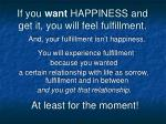 if you want happiness and get it you will feel fulfillment