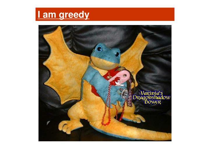 I am greedy
