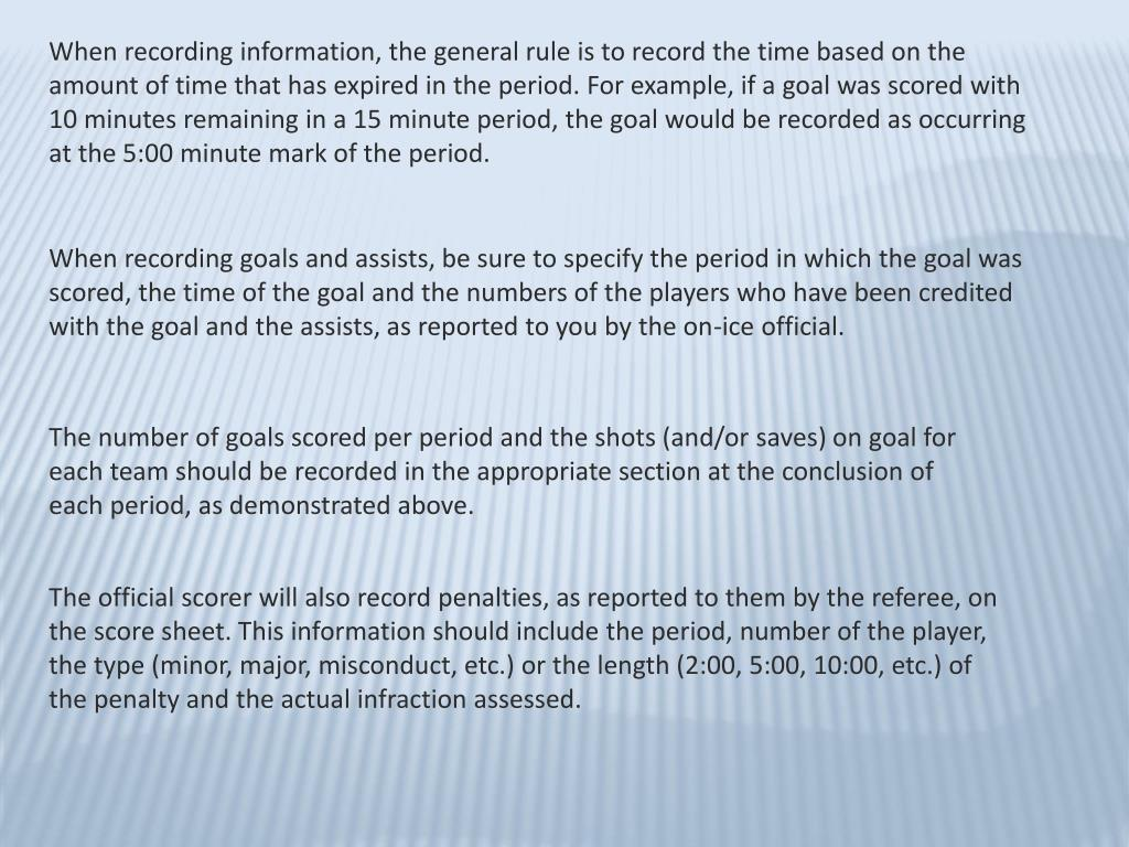 When recording information, the general rule is to record the time based on the amount of time that has expired in the period. For example, if a goal was scored with 10 minutes remaining in a 15 minute period, the goal would be recorded as occurring at the 5:00 minute mark of the period.