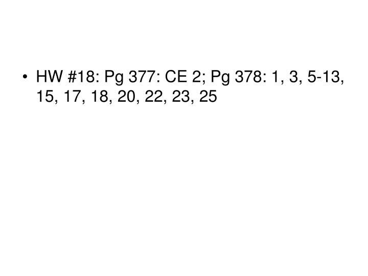 HW #18: Pg 377: CE 2; Pg 378: 1, 3, 5-13, 15, 17, 18, 20, 22, 23, 25